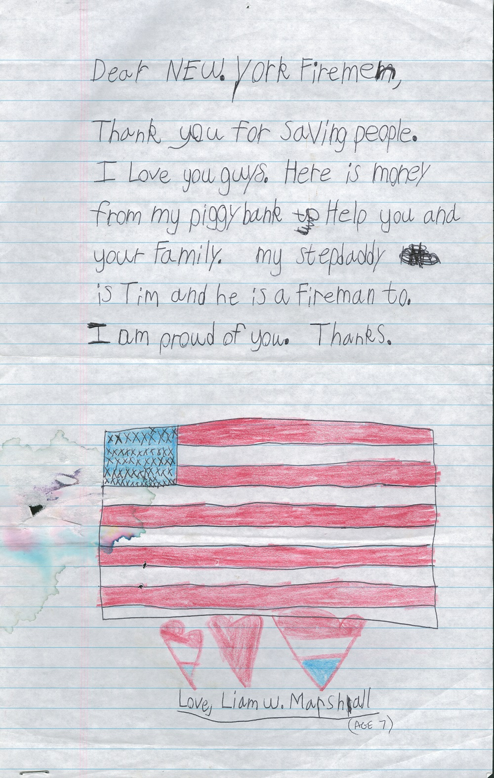"A child's letter written to New York firefighters includes a message and a drawing of the American flag. Under the flag are three hearts colored red, white, and blue. The message above the flag reads: ""Thank you for saving people. I love you guys. Here is money from my piggy bank to help you and your family. My stepdaddy is Tim and he is a fireman too. I am proud of you. Thanks."""