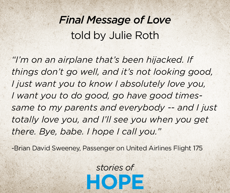 "This is an image of the transcript of Brian Sweeney's last voicemail to his wife Julie Sweeney Roth. It reads: ""Final Message of Love told by Julie Sweeney Roth. ""I'm on an airplane that's been hijacked. If things don't go well, and it's not looking good, I just want you to know I absolutely love you, I want you to do good, go have good times—same to my parents and everybody—and I just totally love you, and I'll see you when you get there. Bye, babe. I hope I call you.' Stories of HOPE."""